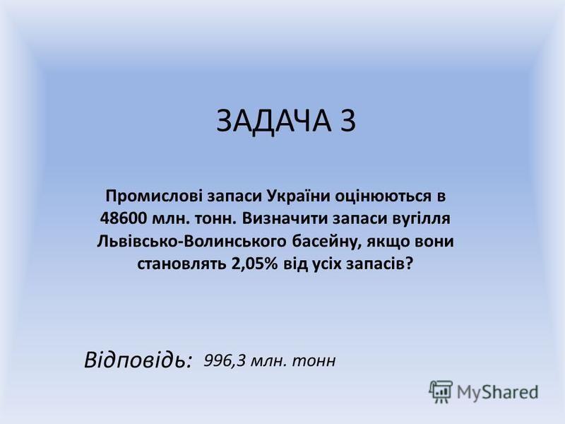 ЗАДАЧА 3 Промислові запаси України оцінюються в 48600 млн. тонн. Визначити запаси вугілля Львівсько-Волинського басейну, якщо вони становлять 2,05% від усіх запасів? Відповідь: 996,3 млн. тонн