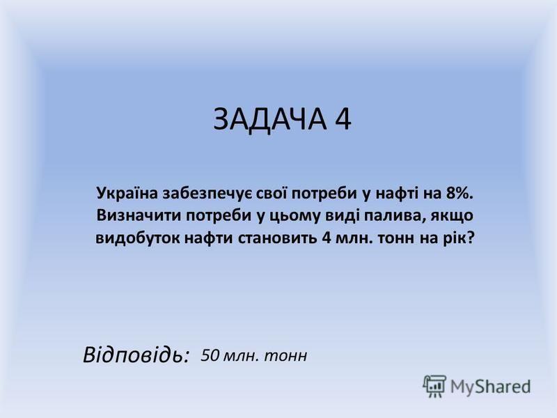 ЗАДАЧА 4 Україна забезпечує свої потреби у нафті на 8%. Визначити потреби у цьому виді палива, якщо видобуток нафти становить 4 млн. тонн на рік? Відповідь: 50 млн. тонн