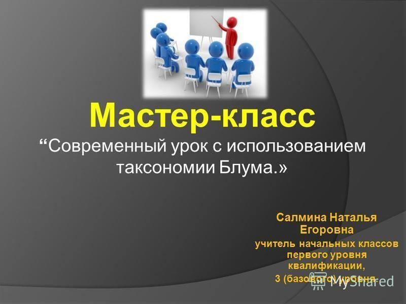 Мастер-класс Современный урок с использованием таксономии Блума.» Салмина Наталья Егоровна учитель начальных классов первого уровня квалификации, 3 (базового) уровня.