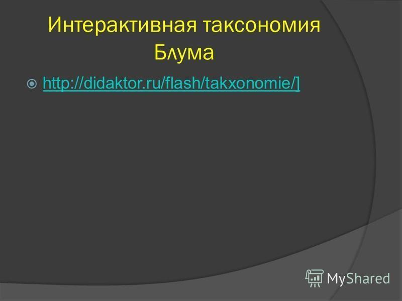 Интерактивная таксономия Блума http://didaktor.ru/flash/takxonomie/] http://didaktor.ru/flash/takxonomie/]