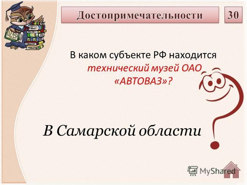 В Самарской области В каком субъекте РФ находится технический музей ОАО «АВТОВАЗ»?