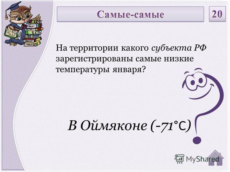 В Оймяконе (-71 °C ) На территории какого субъекта РФ зарегистрированы самые низкие температуры января?
