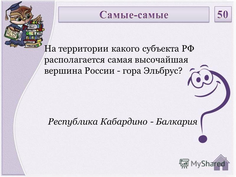 Республика Кабардино - Балкария На территории какого субъекта РФ располагается самая высочайшая вершина России - гора Эльбрус?