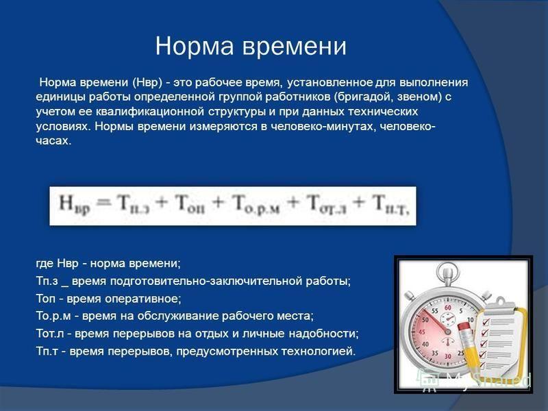 Норма времени Норма времени (Нвр) - это рабочее время, установленное для выполнения единицы работы определенной группой работников (бригадой, звеном) с учетом ее квалификационной структуры и при данных технических условиях. Нормы времени измеряются в