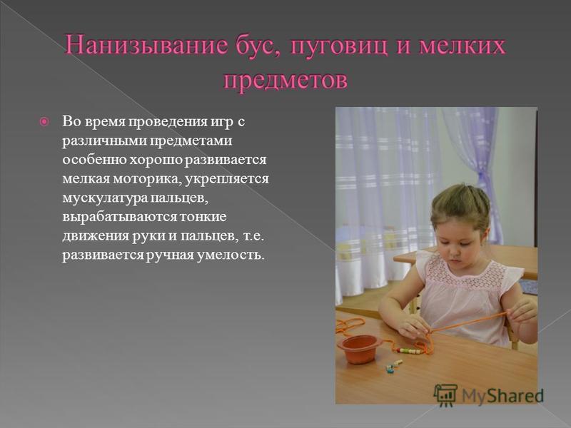 Во время проведения игр с различными предметами особенно хорошо развивается мелкая моторика, укрепляется мускулатура пальцев, вырабатываются тонкие движения руки и пальцев, т.е. развивается ручная умелость.