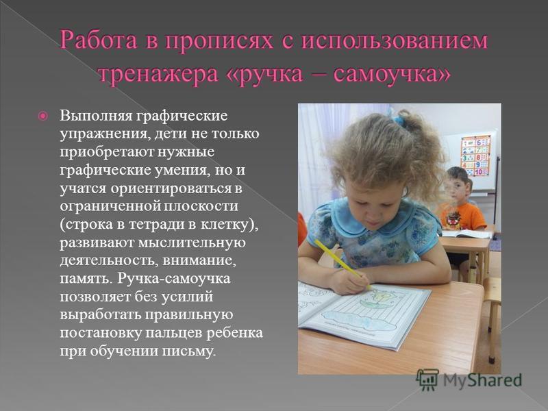 Выполняя графические упражнения, дети не только приобретают нужные графические умения, но и учатся ориентироваться в ограниченной плоскости (строка в тетради в клетку), развивают мыслительную деятельность, внимание, память. Ручка-самоучка позволяет б