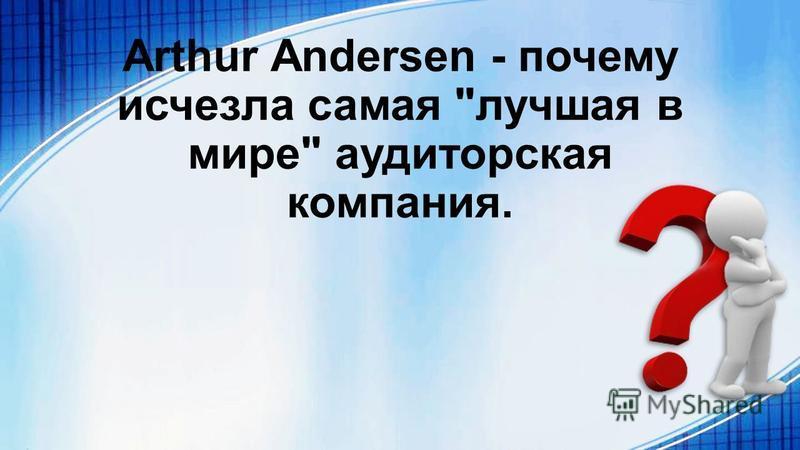 Arthur Andersen - почему исчезла самая лучшая в мире аудиторская компания.