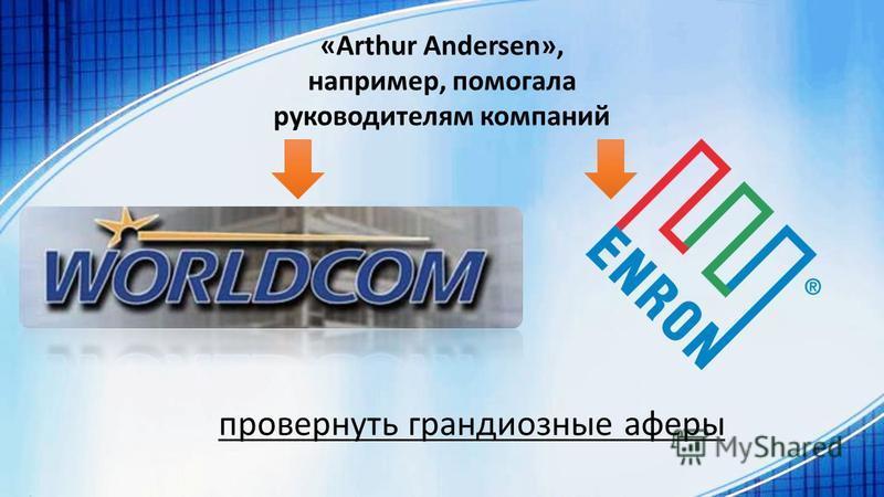 «Arthur Andersen», например, помогала руководителям компаний провернуть грандиозные аферы