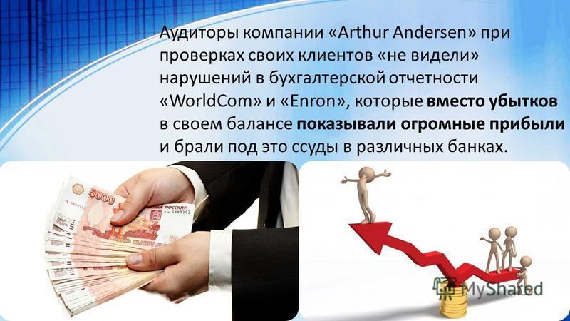 Аудиторы компании «Arthur Andersen» при проверках своих клиентов «не видели» нарушений в бухгалтерской отчетности «WorldCom» и «Enron», которые вместо убытков в своем балансе показывали огромные прибыли и брали под это ссуды в различных банках.