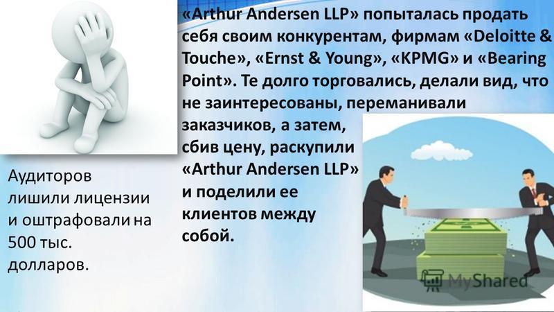 Аудиторов лишили лицензии и оштрафовали на 500 тыс. долларов. «Arthur Andersen LLP» попыталась продать себя своим конкурентам, фирмам «Deloitte & Touche», «Ernst & Young», «KPMG» и «Bearing Point». Те долго торговались, делали вид, что не заинтересов
