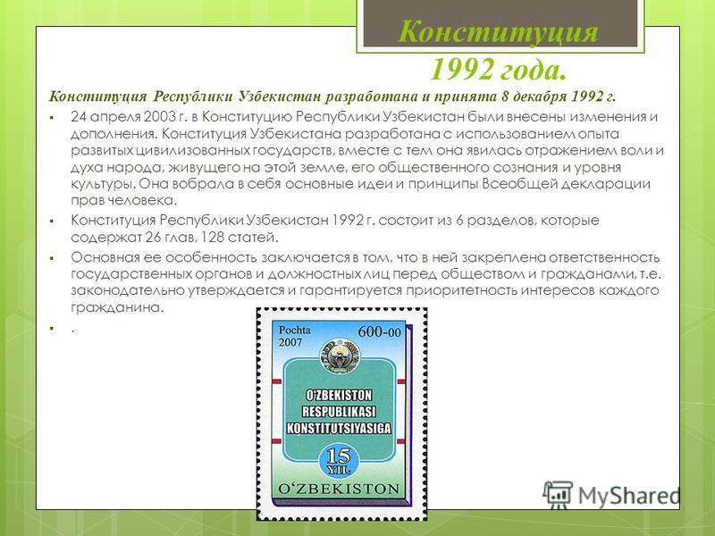 Конституция 1992 года. Конституция Республики Узбекистан разработана и принята 8 декабря 1992 г. 24 апреля 2003 г. в Конституцию Республики Узбекистан были внесены изменения и дополнения. Конституция Узбекистана разработана с использованием опыта раз