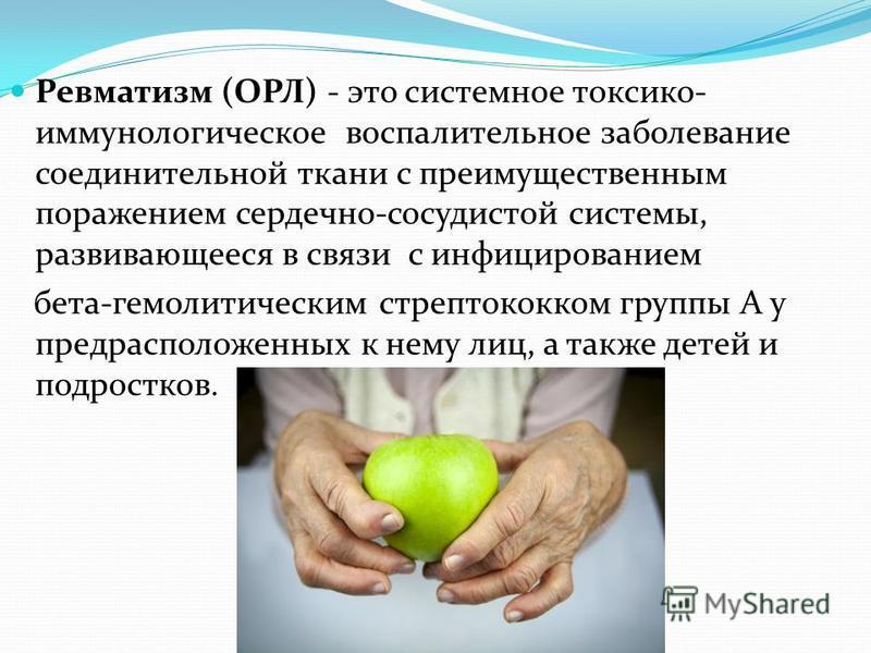 Ревматизм (ОРЛ) - это системное токсико- иммунологическое воспалительное заболевание соединительной ткани с преимущественным поражением сердечно-сосудистой системы, развивающееся в связи с инфицированием бета-гемолитическим стрептококком группы А у п