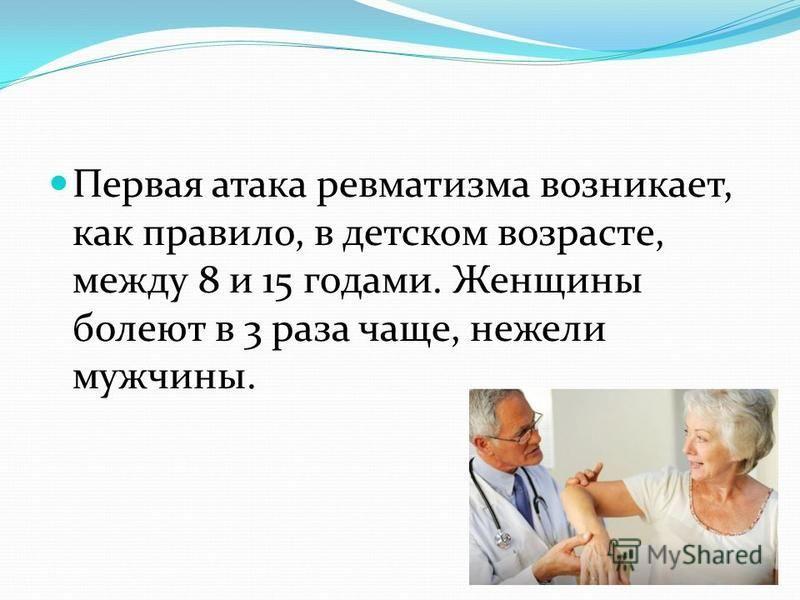 Первая атака ревматизма возникает, как правило, в детском возрасте, между 8 и 15 годами. Женщины болеют в 3 раза чаще, нежели мужчины.