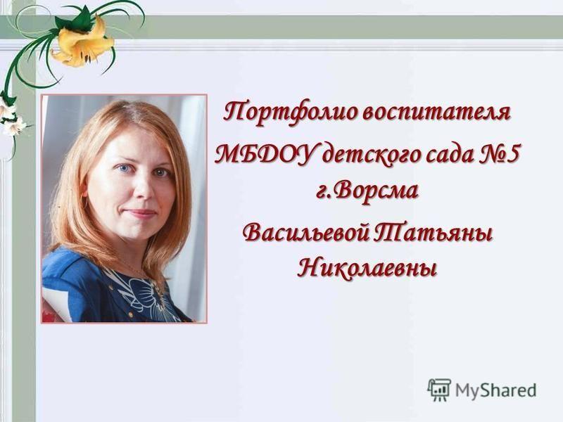 Портфолио воспитателя МБДОУ детского сада 5 г.Ворсма Васильевой Татьяны Николаевны