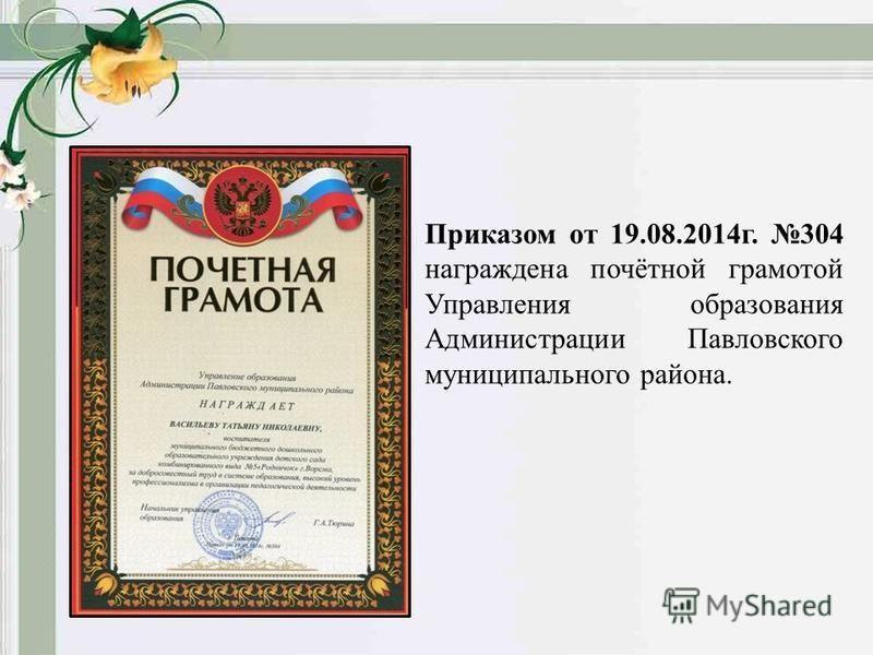 Приказом от 19.08.2014 г. 304 награждена почётной грамотой Управления образования Администрации Павловского муниципального района.