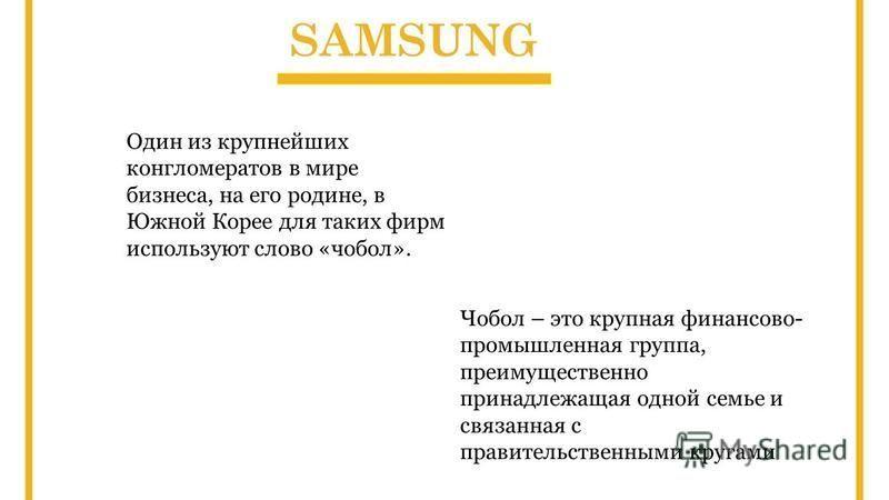 SAMSUNG Один из крупнейших конгломератов в мире бизнеса, на его родине, в Южной Корее для таких фирм используют слово «чобол». Чобол – это крупная финансово- промышленная группа, преимущественно принадлежащая одной семье и связанная с правительственн