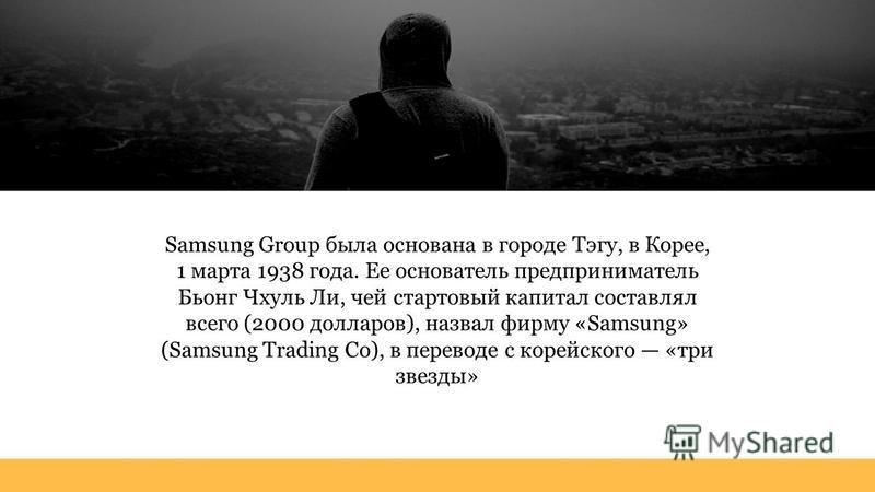 Samsung Group была основана в городе Тэгу, в Корее, 1 марта 1938 года. Ее основатель предприниматель Бьонг Чхуль Ли, чей стартовый капитал составлял всего (2000 долларов), назвал фирму «Samsung» (Samsung Trading Co), в переводе с корейского «три звез