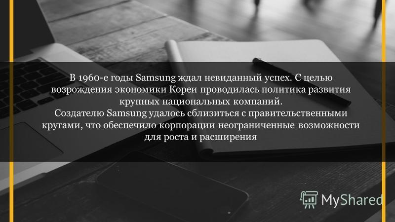 В 1960-е годы Samsung ждал невиданный успех. С целью возрождения экономики Кореи проводилась политика развития крупных национальных компаний. Создателю Samsung удалось сблизиться с правительственными кругами, что обеспечило корпорации неограниченные
