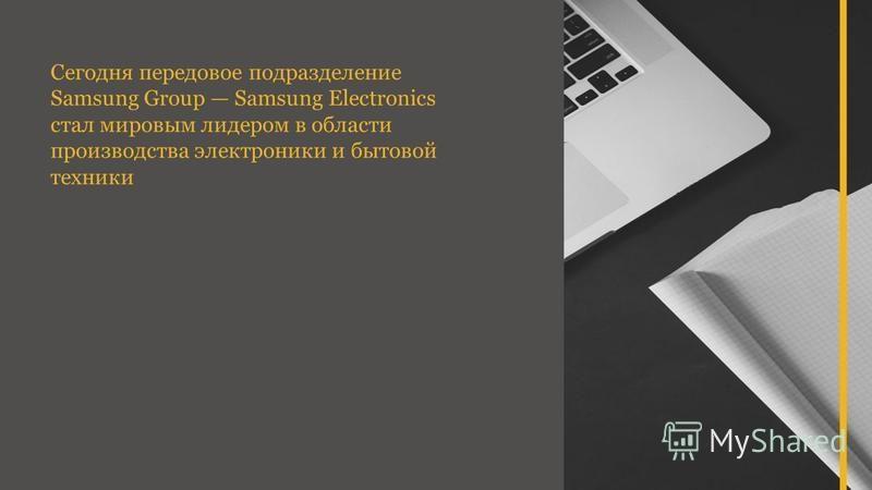 Сегодня передовое подразделение Samsung Group Samsung Electronics стал мировым лидером в области производства электроники и бытовой техники
