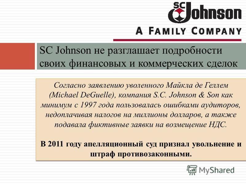 SC Johnson не разглашает подробности своих финансовых и коммерческих сделок Согласно заявлению уволенного Майкла де Геллем (Michael DeGuelle), компания S.C. Johnson & Son как минимум с 1997 года пользовалась ошибками аудиторов, недоплачивая налогов н