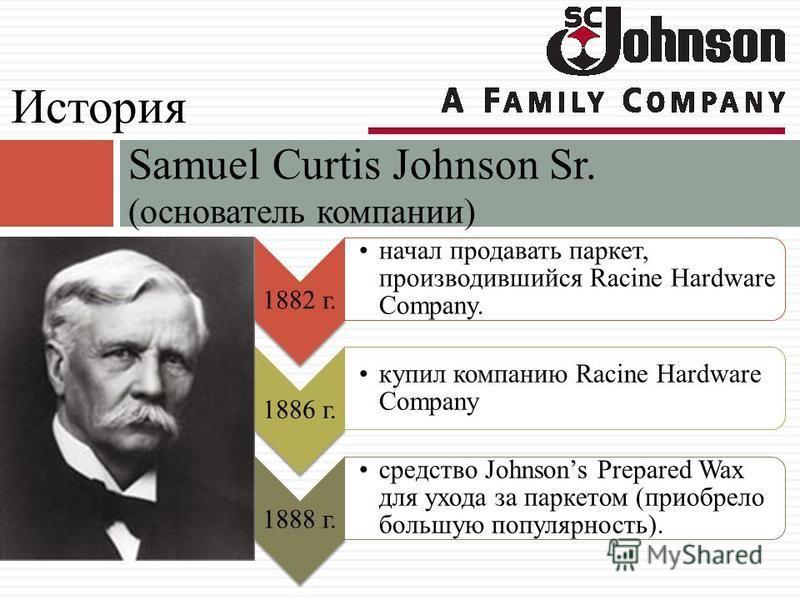 1882 г. начал продавать паркет, производившийся Racine Hardware Company. 1886 г. купил компанию Racine Hardware Company 1888 г. средство Johnsons Prepared Wax для ухода за паркетом (приобрело большую популярность). Samuel Curtis Johnson Sr. (основате