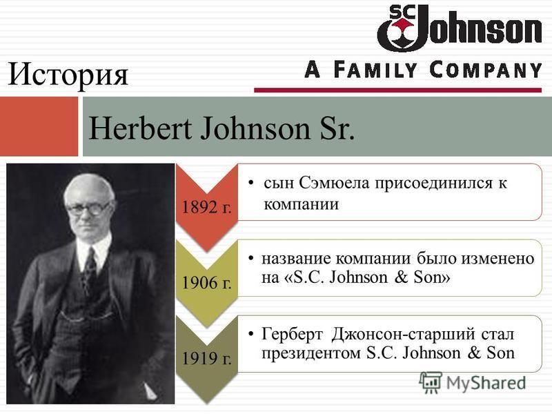 Herbert Johnson Sr. История 1892 г. сын Сэмюела присоединился к компании 1906 г. название компании было изменено на «S.C. Johnson & Son» 1919 г. Герберт Джонсон-старший стал президентом S.C. Johnson & Son