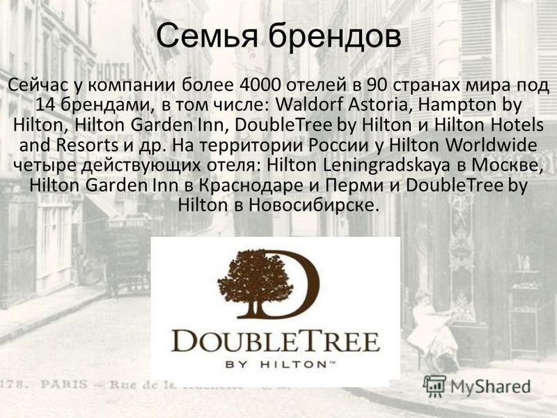 Семья брендов Сейчас у компании более 4000 отелей в 90 странах мира под 14 брендами, в том числе: Waldorf Astoria, Hampton by Hilton, Hilton Garden Inn, DoubleTree by Hilton и Hilton Hotels and Resorts и др. На территории России у Hilton Worldwide че