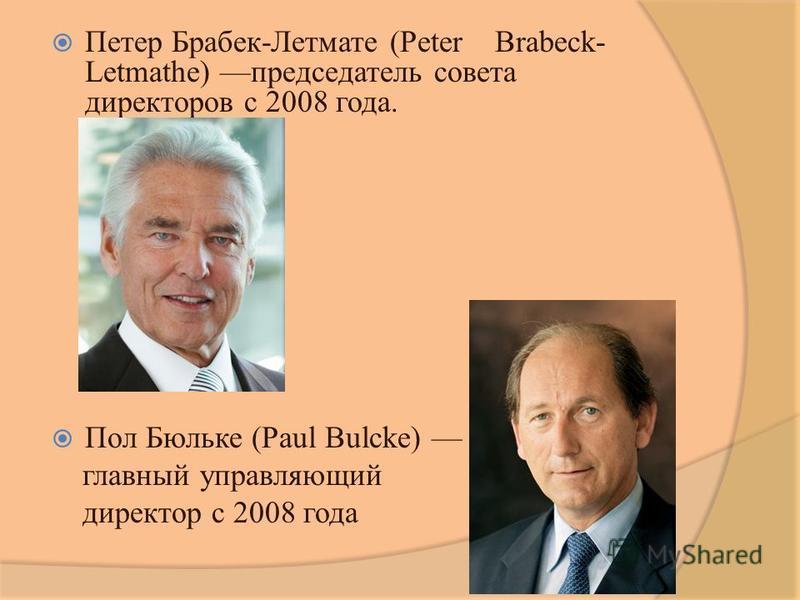 Петер Брабек-Летмате (Peter Brabeck- Letmathe) председатель совета директоров с 2008 года. Пол Бюльке (Paul Bulcke) главный управляющий директор с 2008 года