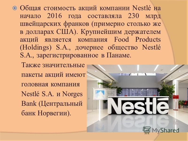 Общая стоимость акций компании Nestlé на начало 2016 года составляла 230 млрд швейцарских франков (примерно столько же в долларах США). Крупнейшим держателем акций является компания Food Products (Holdings) S.A., дочернее общество Nestlé S.A., зареги