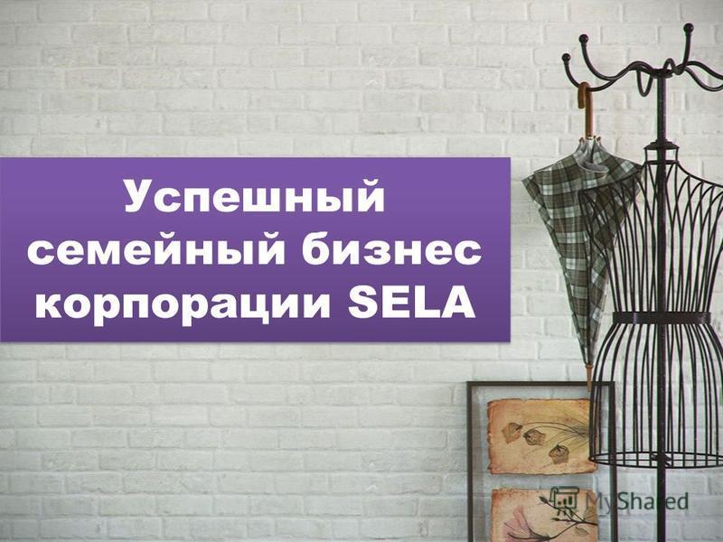 Успешный семейный бизнес корпорации SELA