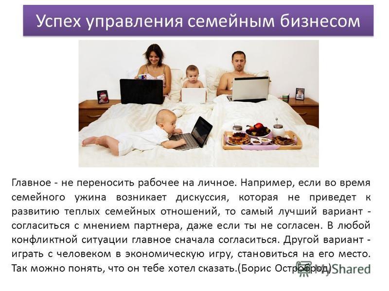 Успех управления семейным бизнесом Главное - не переносить рабочее на личное. Например, если во время семейного ужина возникает дискуссия, которая не приведет к развитию теплых семейных отношений, то самый лучший вариант - согласиться с мнением партн