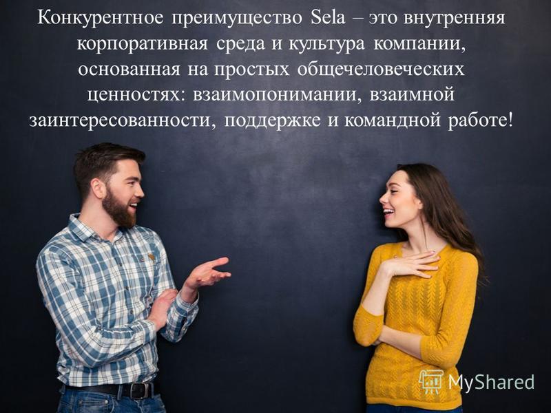 Конкурентное преимущество Sela – это внутренняя корпоративная среда и культура компании, основанная на простых общечеловеческих ценностях: взаимопонимании, взаимной заинтересованности, поддержке и командной работе!