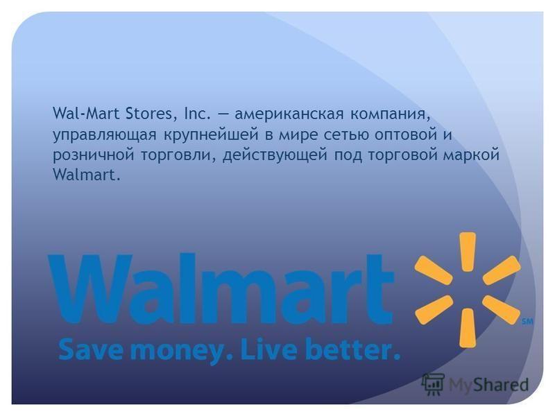 Wal-Mart Stores, Inc. американская компания, управляющая крупнейшей в мире сетью оптовой и розничной торговли, действующей под торговой маркой Walmart.