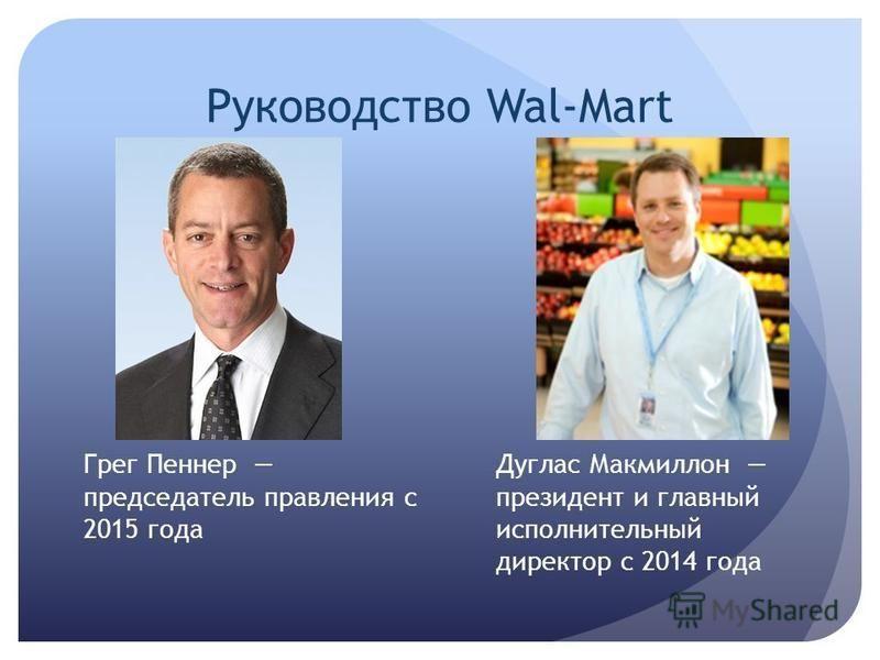 Руководство Wal-Mart Грег Пеннер председатель правления с 2015 года Дуглас Макмиллон президент и главный исполнительный директор с 2014 года