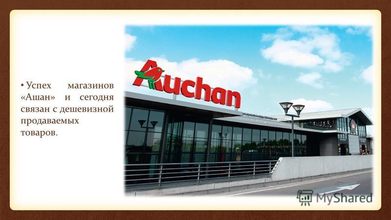 Успех магазинов «Ашан» и сегодня связан с дешевизной продаваемых товаров.