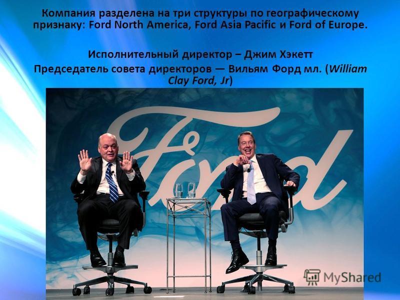 Компания разделена на три структуры по географическому признаку: Ford North America, Ford Asia Pacific и Ford of Europe. Исполнительный директор – Джим Хэкетт Председатель совета директоров Вильям Форд мл. (William Clay Ford, Jr)