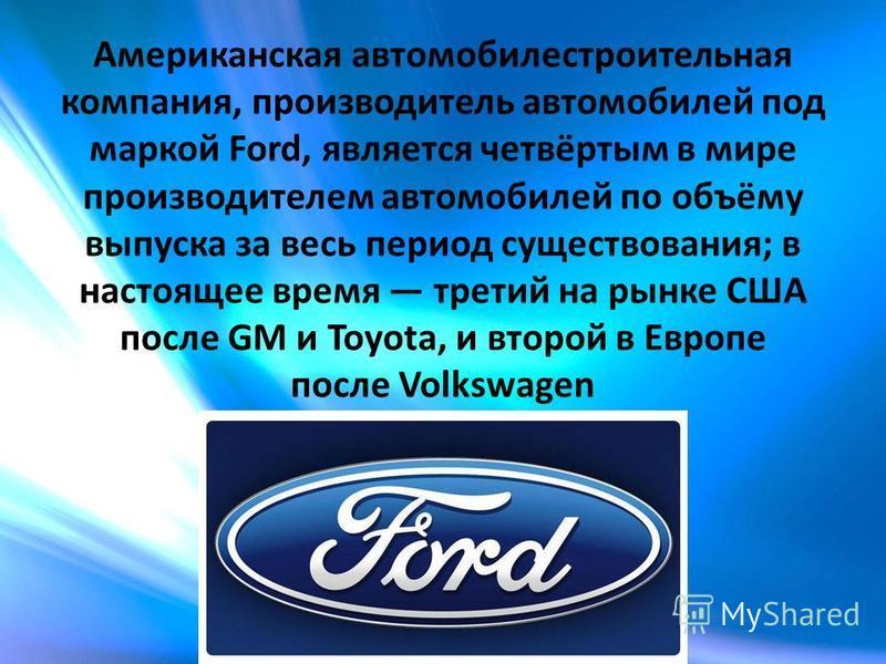 Американская автомобилестроительная компания, производитель автомобилей под маркой Ford, является четвёртым в мире производителем автомобилей по объёму выпуска за весь период существования; в настоящее время третий на рынке США после GM и Toyota, и в