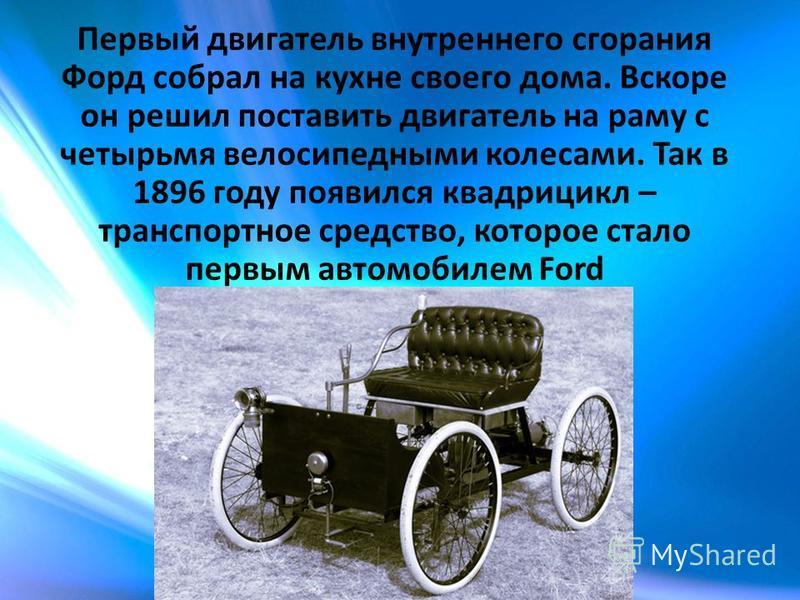 Первый двигатель внутреннего сгорания Форд собрал на кухне своего дома. Вскоре он решил поставить двигатель на раму с четырьмя велосипедными колесами. Так в 1896 году появился квадроцикл – транспортное средство, которое стало первым автомобилем Ford