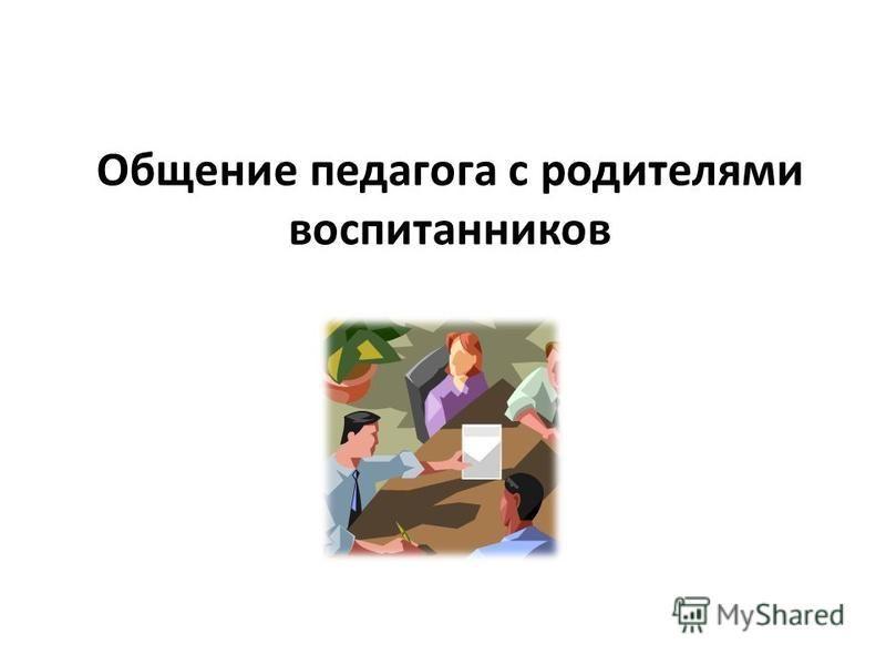 Общение педагога с родителями воспитанников