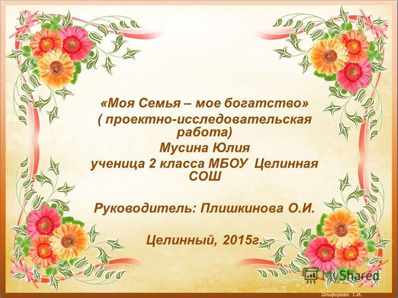 «Моя Семья – мое богатство» ( проектно-исследовательская работа) Мусина Юлия ученица 2 класса МБОУ Целинная СОШ Руководитель: Плишкинова О.И. Целинный, 2015 г.