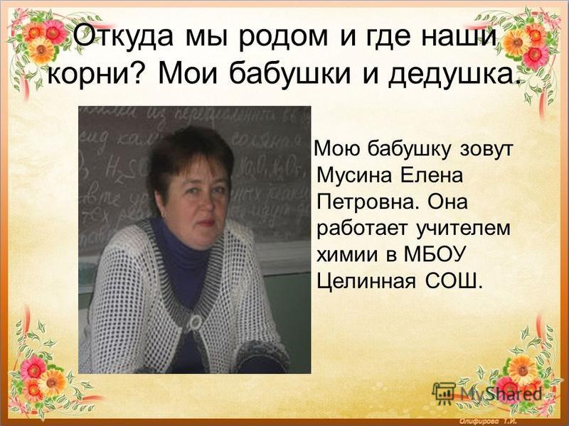 Откуда мы родом и где наши корни? Мои бабушки и дедушка. Мою бабушку зовут Мусина Елена Петровна. Она работает учителем химии в МБОУ Целинная СОШ.