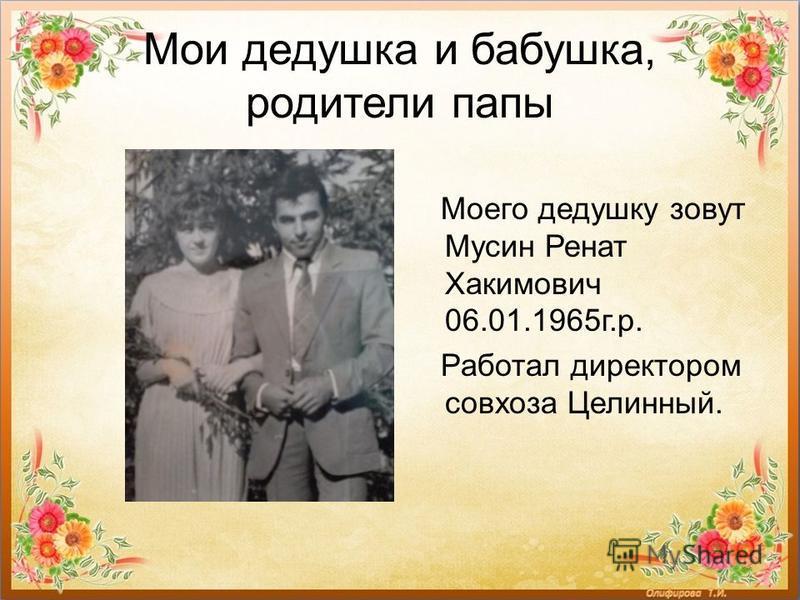 Мои дедушка и бабушка, родители папы Моего дедушку зовут Мусин Ренат Хакимович 06.01.1965 г.р. Работал директором совхоза Целинный.