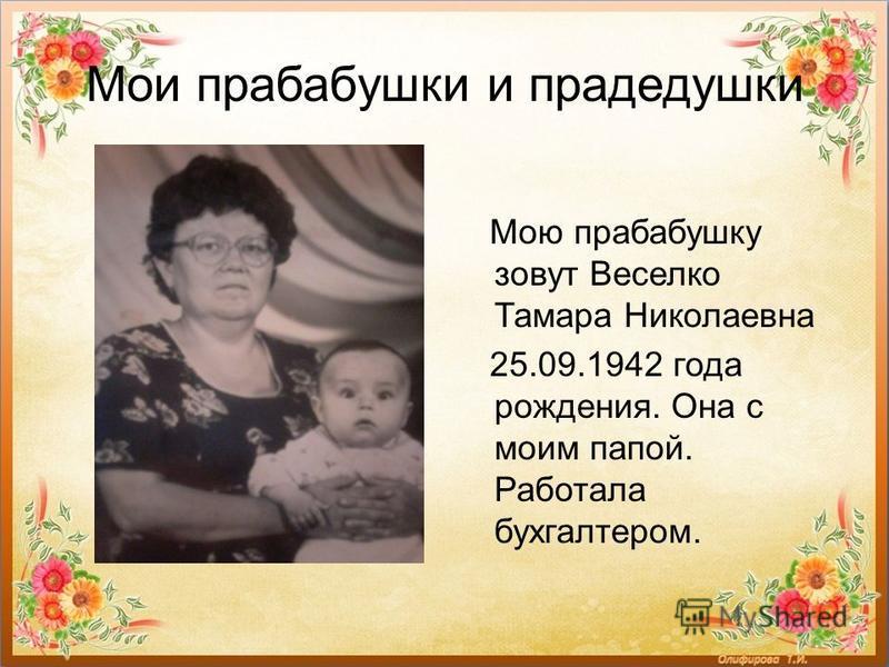 Мои прабабушки и прадедушки Мою прабабушку зовут Веселко Тамара Николаевна 25.09.1942 года рождения. Она с моим папой. Работала бухгалтером.