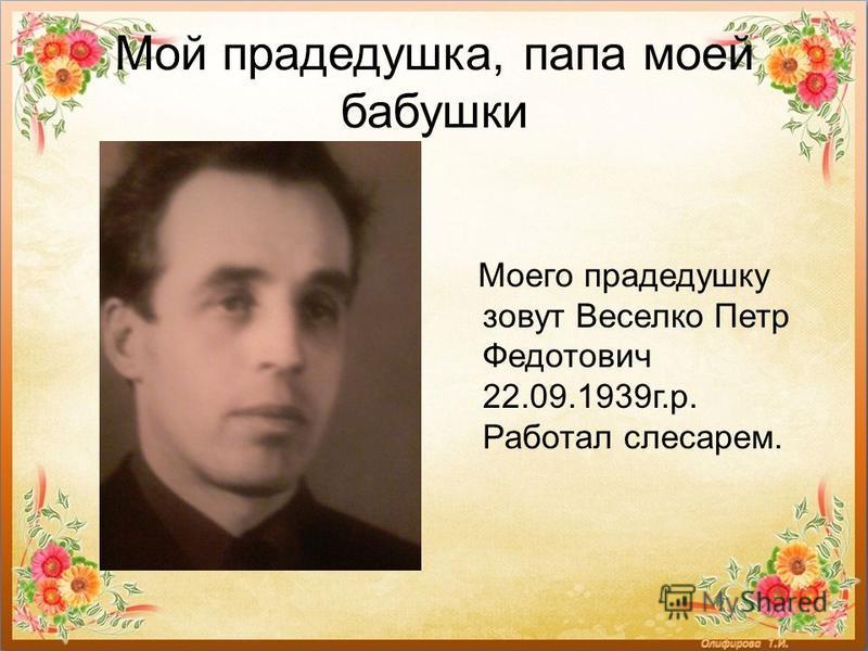 Мой прадедушка, папа моей бабушки Моего прадедушку зовут Веселко Петр Федотович 22.09.1939 г.р. Работал слесарем.