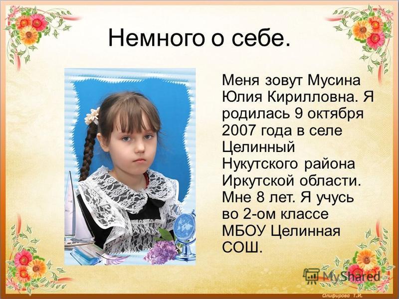 Немного о себе. Меня зовут Мусина Юлия Кирилловна. Я родилась 9 октября 2007 года в селе Целинный Нукутского района Иркутской области. Мне 8 лет. Я учусь во 2-ом классе МБОУ Целинная СОШ.