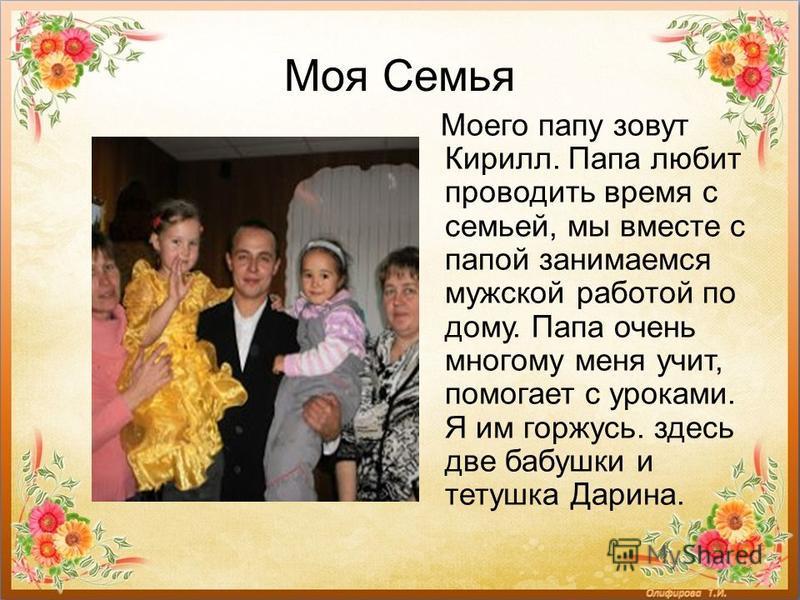 Моя Семья Моего папу зовут Кирилл. Папа любит проводить время с семьей, мы вместе с папой занимаемся мужской работой по дому. Папа очень многому меня учит, помогает с уроками. Я им горжусь. здесь две бабушки и тетушка Дарина.