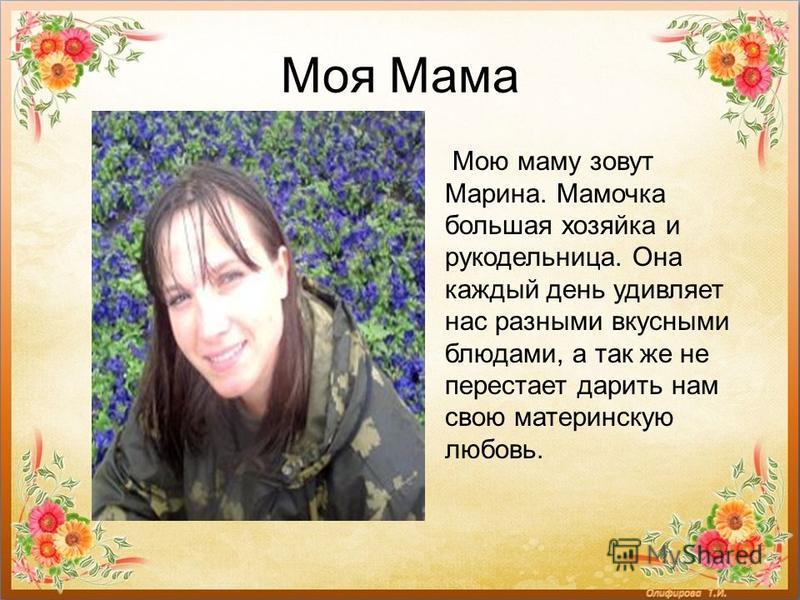 Моя Мама Мою маму зовут Марина. Мамочка большая хозяйка и рукодельница. Она каждый день удивляет нас разными вкусными блюдами, а так же не перестает дарить нам свою материнскую любовь.