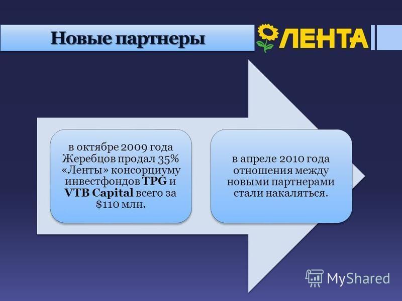 Новые партнеры в октябре 2009 года Жеребцов продал 35% «Ленты» консорциуму инвестфондов TPG и VTB Capital всего за $110 млн. в апреле 2010 года отношения между новыми партнерами стали накаляться.