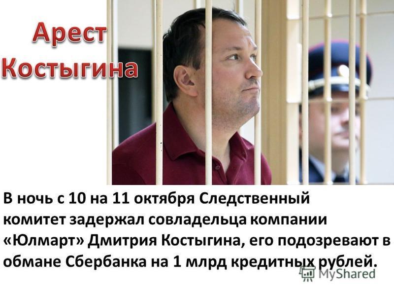 В ночь с 10 на 11 октября Следственный комитет задержал совладельца компании «Юлмарт» Дмитрия Костыгина, его подозревают в обмане Сбербанка на 1 млрд кредитных рублей.