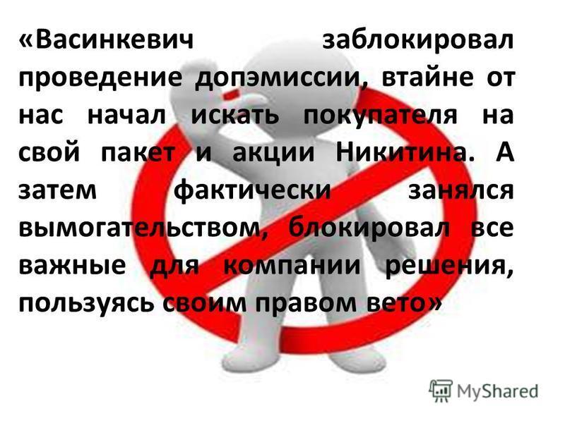 «Васинкевич заблокировал проведение допэмиссии, втайне от нас начал искать покупателя на свой пакет и акции Никитина. А затем фактически занялся вымогательством, блокировал все важные для компании решения, пользуясь своим правом вето»